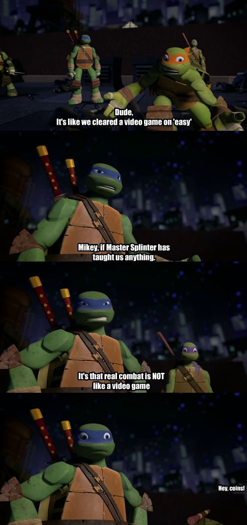 """Mikey: Dude, it's like we cleared a video game on """"easy."""" Leo: Mikey, if Master Splinter has taught us anything. It's that real combat is Not like a video game. Donnie: Hey, coins!"""