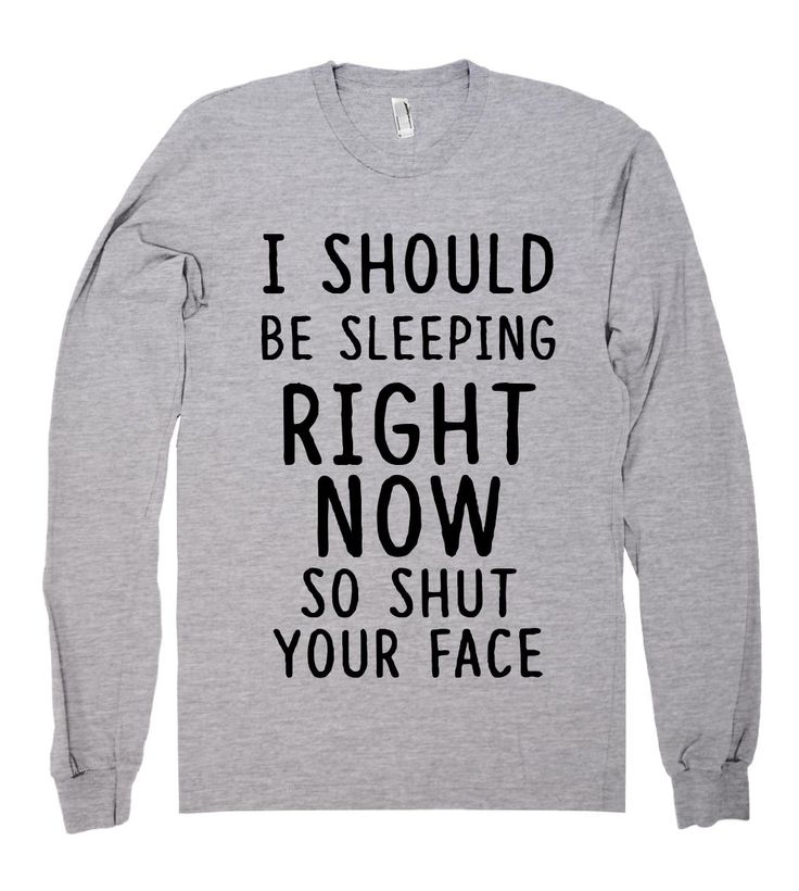 I should be sleeping right now so shut your face shirt
