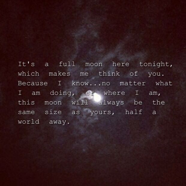 """""""It's a full moon here tonight, which makes me think to you. Because I know… no matter what I am doing, where I am, this moon will always be the same size as yours, half a world away."""" -Dear John by Nicholas Sparks"""