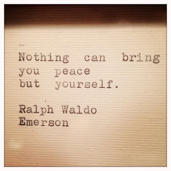 """Nothing can bring you peace but yourself."" ~Ralph Waldo Emerson quote"