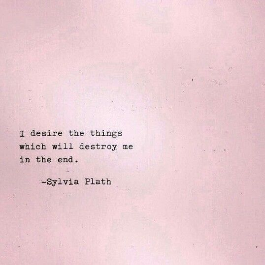 Sylvia Plath - I desire the things which will destroy me in the end.