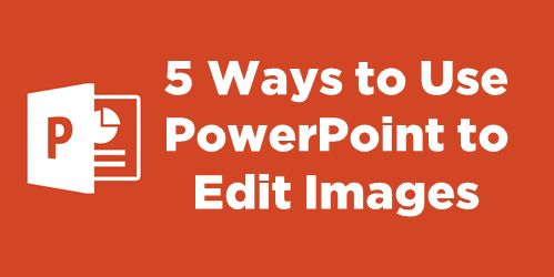5 Ways to Use PowerPoint as an Image Editor