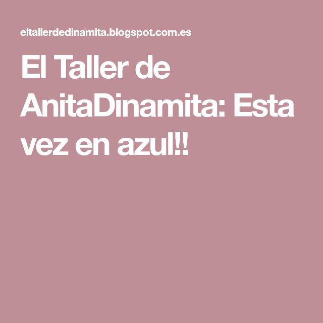 El Taller de AnitaDinamita: Esta vez en azul!!