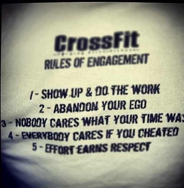 #Crossfit #Motivation Rules of Engagement 1 - Show up & do the work 2 - Abandon your ego 3 - Nobody cares what your time was 4 - Everybody cares if you cheated 5 - Effort earns respect