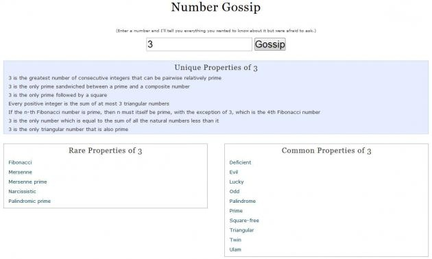 Number Gossip allows you to search for any number and the results will be anything known about it. For example, the number 38 and got these facts:  38 is the magic constant in the only possible magic hexagon (which utilizes all the natural integers up to and including 19); XXXVIII (=38) is lexicographically the last string which represents a valid Roman numeral; 38 is the largest even number which cannot be written as the sum of two odd composite numbers