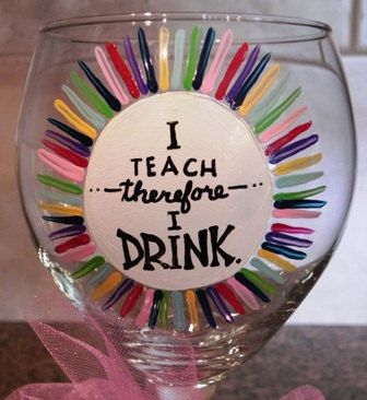 """Hand Painted Wine Glass """"I Teach Therefore I Drink"""" We'll that just explains it!"""