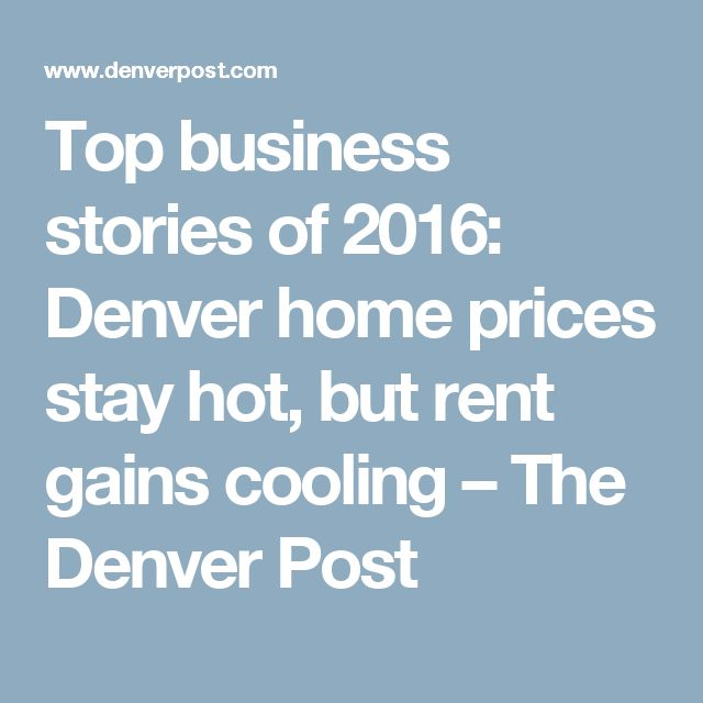 Top business stories of 2016: Denver home prices stay hot, but rent gains cooling – The Denver Post