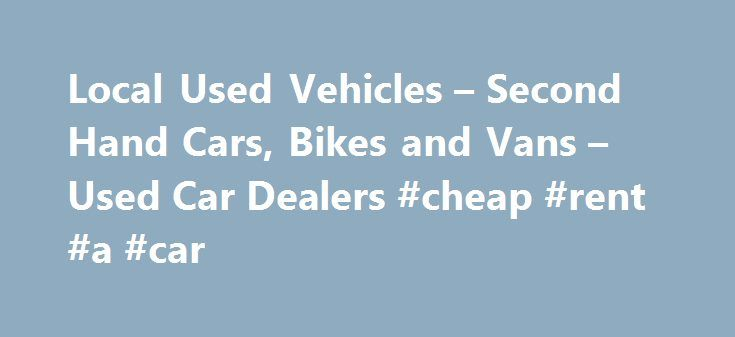Local Used Vehicles – Second Hand Cars, Bikes and Vans – Used Car Dealers #cheap #rent #a #car http://remmont.com/local-used-vehicles-second-hand-cars-bikes-and-vans-used-car-dealers-cheap-rent-a-car/  #local car dealerships # Local Used Vehicles! Welcome to Local Used Vehicles – We have information about many of the used and second hand car dealers in the UK, we will try and help you find local used car dealers, second hand car dealers and cheap used car dealers in the UK. Our site has a…