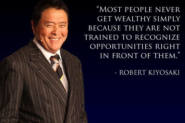 """Most people never get wealthy simply because they are not trained to recognize opportunities right in front of them: (Robert Kiyosaki)"