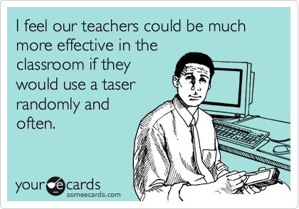 I feel our teachers could be much more effective in the classroom if they would use a taser randomly and often.