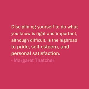 Quote Of The Day: September 15, 2013 - Disciplining yourself to do what you know is right and important, although difficult, is the highroad to pride, self-esteem, and personal satisfaction. — Margaret Thatcher  #quote