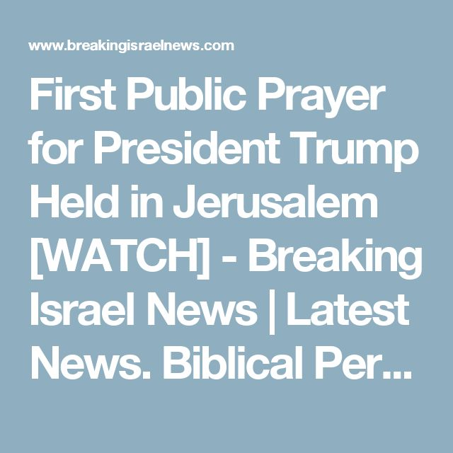First Public Prayer for President Trump Held in Jerusalem [WATCH] - Breaking Israel News | Latest News. Biblical Perspective.