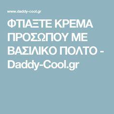 ΦΤΙΑΞΤΕ ΚΡΕΜΑ ΠΡΟΣΩΠΟΥ ΜΕ ΒΑΣΙΛΙΚΟ ΠΟΛΤΟ - Daddy-Cool.gr