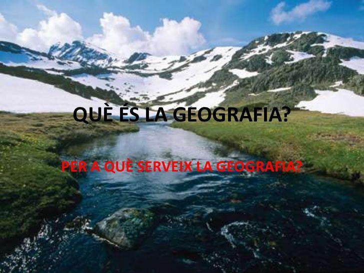 QUÈ ÉS LA GEOGRAFIA?PER A QUÈ SERVEIX LA GEOGRAFIA?