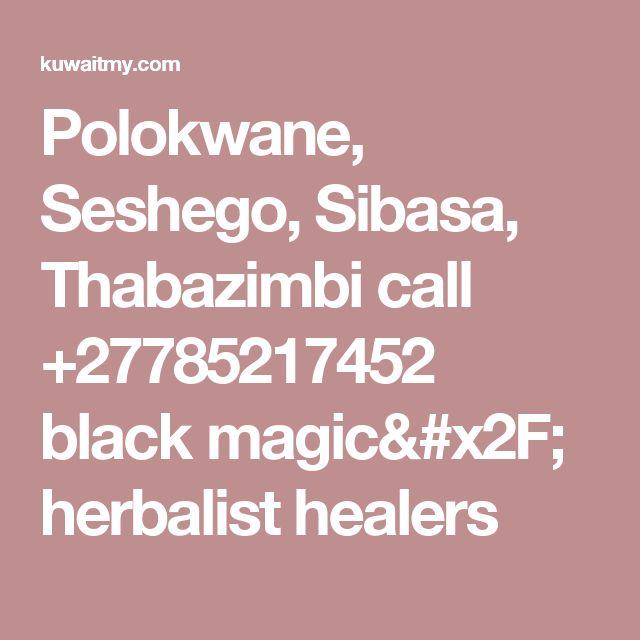 Polokwane, Seshego, Sibasa, Thabazimbi call +27785217452 black magic/ herbalist healers
