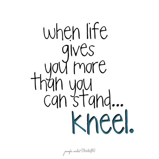 This hit home for me when I read it. Sometimes when life gets so hard and stressful i feel like I can't even stand up- that's the best time to kneel before my loving and gracious father Jesus Christ!