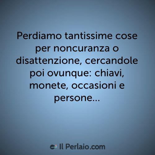 Perdiamo tantissime cose per noncuranza o disattenzione, cercandole poi ovunque: chiavi, monete, occasioni e persone... #perla #perle #frase #frasi #emozioni #perdere #cercare
