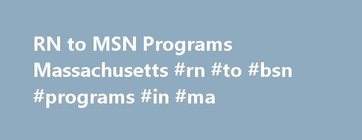 RN to MSN Programs Massachusetts #rn #to #bsn #programs #in #ma http://new-orleans.remmont.com/rn-to-msn-programs-massachusetts-rn-to-bsn-programs-in-ma/  # RN to MSN Bridge Programs in Massachusetts The RN to MSN bridge program has gained popularity throughout the country due to the streamlined approach to earning a master's in nursing. Registered nurses with a diploma in nursing or an associate degree in nursing from an accredited nursing schools can complete their MSN in about three…