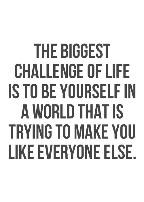 Quotes About Being Yourself: The Biggest Challenge Of Life Is To Be Yourself In A World