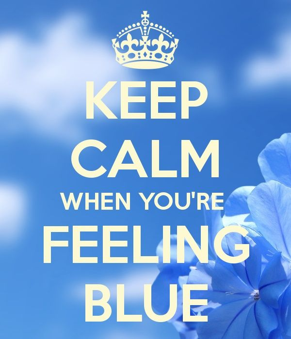 feeling blue quotes | KEEP CALM WHEN YOU'RE FEELING BLUE | Quotes