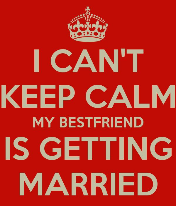 I CAN'T KEEP CALM MY BESTFRIEND IS GETTING MARRIED - KEEP CALM AND CARRY ON Image Generator - brought to you by the Ministry of Information