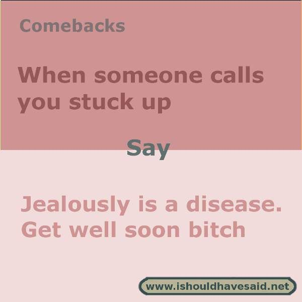 Use this snappy comeback if someone calls you stuck up. Check out our top ten comebacks lists   www.ishouldhavesaid.net