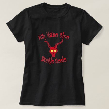 Ich habe eine dunkle Seele I have a dark soul T-Shirt - click/tap to personalize and buy