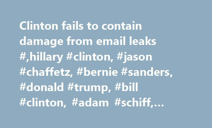 Clinton fails to contain damage from email leaks #,hillary #clinton, #jason #chaffetz, #bernie #sanders, #donald #trump, #bill #clinton, #adam #schiff, #marco #rubio, http://ireland.remmont.com/clinton-fails-to-contain-damage-from-email-leaks-hillary-clinton-jason-chaffetz-bernie-sanders-donald-trump-bill-clinton-adam-schiff-marco-rubio/  # Clinton fails to contain damage from email leaks By Jonathan Easley and Katie Bo Williams Tweet Share More The fallout from the daily releases have…