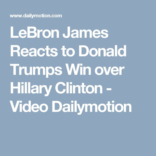 LeBron James Reacts to Donald Trumps Win over Hillary Clinton - Video Dailymotion