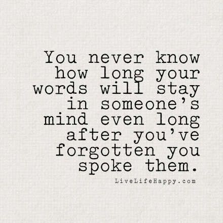 You Never Know How Long Your Words will stay in someone's mind even long after you forgot you spoke them