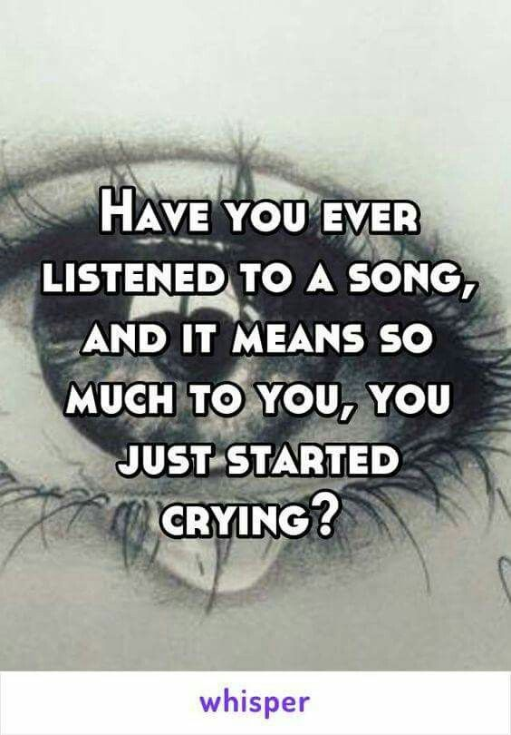 Have You Ever Listened To A Song And Started Cry