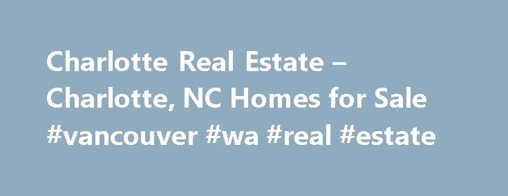 Charlotte Real Estate – Charlotte, NC Homes for Sale #vancouver #wa #real #estate http://real-estate.remmont.com/charlotte-real-estate-charlotte-nc-homes-for-sale-vancouver-wa-real-estate/  #charlotte nc real estate # More Property Records View More Neighborhoods Find Charlotte, NC homes for sale and other Charlotte real estate on realtor.com . Search Charlotte houses, condos, townhomes and single-family homes by price and location. Our extensive database of real estate listings provide the…