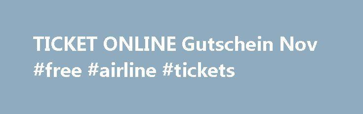 TICKET ONLINE Gutschein Nov #free #airline #tickets http://tickets.remmont.com/ticket-online-gutschein-nov-free-airline-tickets/  Ticket Online Gutschein Tickets und Konzertkarten und mehr bei Ticket Online Wer auf der Suche nach Tickets ist sollte am besten bei Ticket Online reinschauen, einem der größten Händler für (...Read More)