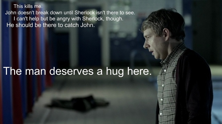 """This kills me. John doesn't break down until Sherlock isn't there to see. I can't help but be angry with Sherlock, though. He should be there to catch John. The man deserves a hug here."" John Watson, Sherlock, The Great Game"