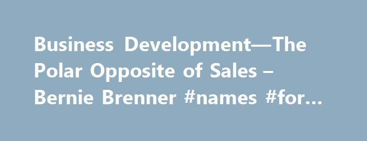 Business Development—The Polar Opposite of Sales – Bernie Brenner #names #for #business http://bank.remmont.com/business-development-the-polar-opposite-of-sales-bernie-brenner-names-for-business/  #business development # Bernie Brenner The biggest challenge today s burgeoning companies face is understanding the difference between sales and Business Development (BD). Many companies think they are the same, and as a result they struggle with embracing the BD mindset. In fact, corporate…