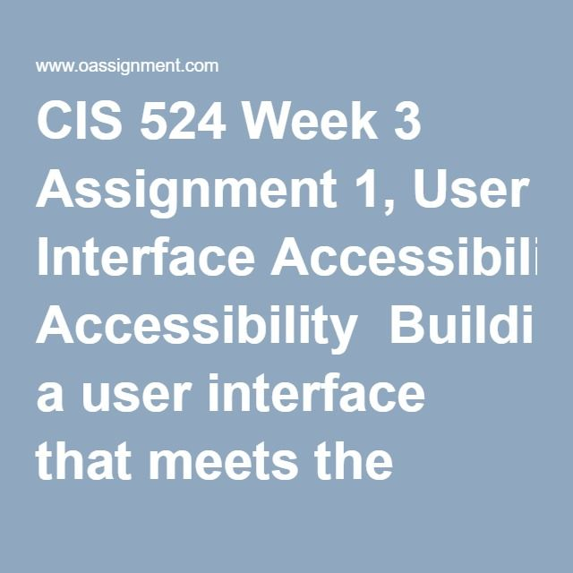 CIS 524 Week 3 Assignment 1, User Interface Accessibility  Building a user interface that meets the needs of a diverse population can be incredibly difficult. Research the best practices for developing a universally usable interface, as well as some of the federal legislation that applies (i.e., section 508).  Write a four to five (4-5) page paper in which you: 1. Assess at least five (5) best practices for developing a universally usable interface. 2. Evaluate how section 508 affects…