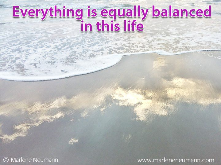 Everything is equally balanced in this life... Inspirational quotes by Marlene Neumann. Photographer, teacher, author, philanthropist, philosopher. Marlene shares her own personal quotations from her insights, teachings and travels. Order your pack of Inspirational Cards! www.marleneneumann.com