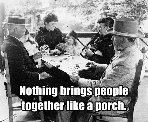 Nothing brings people together like a porch.