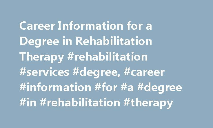 Career Information for a Degree in Rehabilitation Therapy #rehabilitation #services #degree, #career #information #for #a #degree #in #rehabilitation #therapy http://boston.remmont.com/career-information-for-a-degree-in-rehabilitation-therapy-rehabilitation-services-degree-career-information-for-a-degree-in-rehabilitation-therapy/  # Career Information for a Degree in Rehabilitation Therapy Art Therapist Dance Therapist Kinesiotherapist Music Therapist Occupational Therapy Physical Therapy…