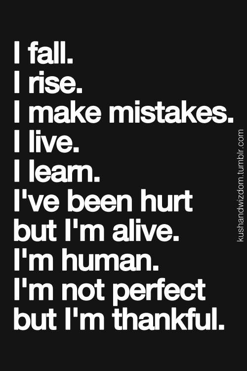 I fall. I rise. I make mistakes. I live. I learn. I've been hurt but I'm alive. I'm human. I'm not perfect, but I am thankful.