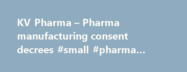 KV Pharma – Pharma manufacturing consent decrees #small #pharma #companies http://pharma.remmont.com/kv-pharma-pharma-manufacturing-consent-decrees-small-pharma-companies/  #kv pharma # KV Pharma – Pharma manufacturing consent decrees Product recalls involving oversized tablets and other causes, which followed FDA discovery of manufacturing problems in a 2008 inspection, ultimately led to this far-reaching consent decree. It stretches beyond KV to subsidiaries Ther-Rx and ETHEX, all three of…
