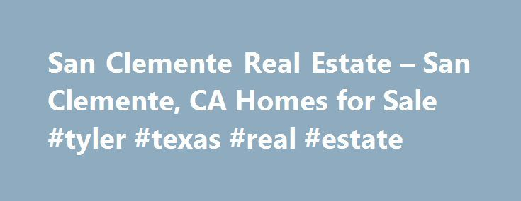 San Clemente Real Estate – San Clemente, CA Homes for Sale #tyler #texas #real #estate http://real-estate.nef2.com/san-clemente-real-estate-san-clemente-ca-homes-for-sale-tyler-texas-real-estate/  #san clemente real estate # Homes for Sale Search Results – Sorted by New Listings Why are there multiple listings for a home? realtor.com displays home listings from more than 900 Multiple Listing Services (MLS) across the U.S. most updated every 15 minutes. A home may be listed by the same…