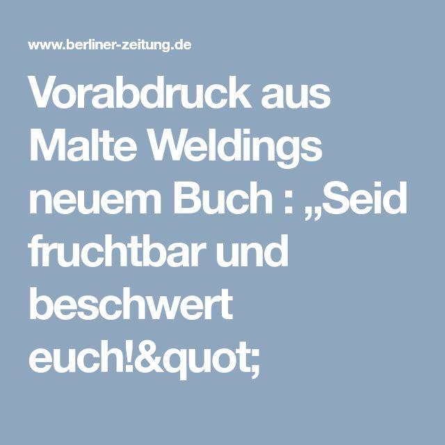 """Vorabdruck aus Malte Weldings neuem Buch : """"Seid fruchtbar und beschwert euch!"""""""