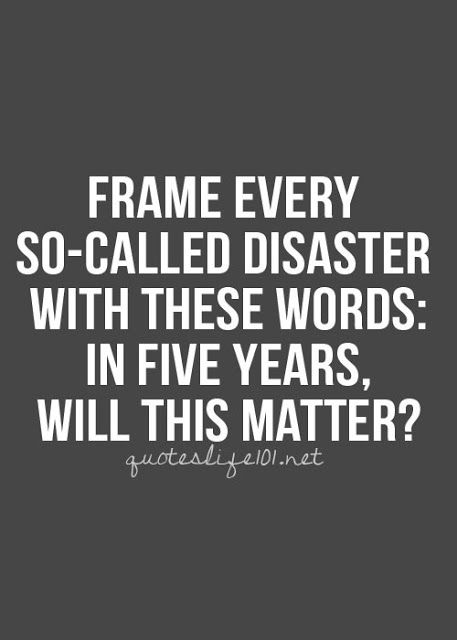 """""""Frame every so-called disaster with these words: in five years, will this matter""""."""