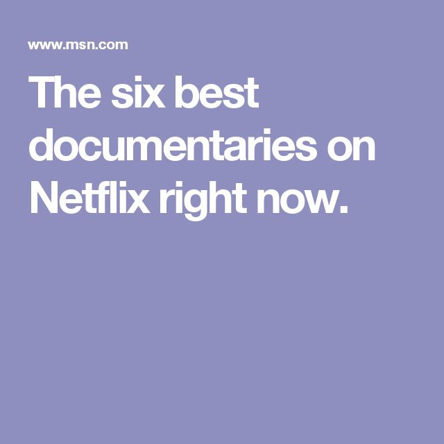 The six best documentaries on Netflix right now.
