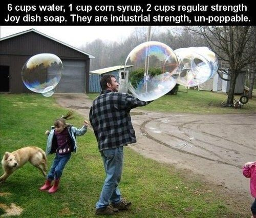 Make Your Own Super-Bubbles: 6 cups water, 1 cup corn syrup, 2 cups regular strength Joy dish soap. They are industrial strength, un-poppable.