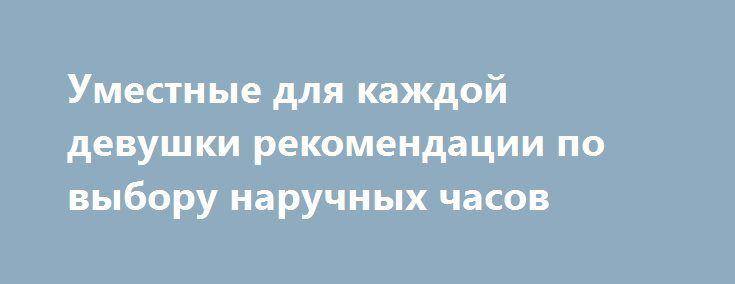 Уместные для каждой девушки рекомендации по выбору наручных часов http://podvolos.com/umestnye-dlya-kazhdoj-devushki-rekomendatsii-po-vyboru-naruchnyh-chasov/  Далеко не все девушки ориентируются в вопросах выбора часов, ибо им куда ближе ювелирные украшения и другие аксессуары. Но, безусловно, подобрать часы также вполне реально в соответствии с образом, для этого требуется придерживаться некоторых рекомендаций. Конечно, в первую очередь вы должны отталкиваться от своего стиля одежды…