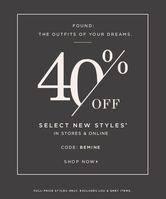 FOUND:  THE OUTFITS OF YOUR DREAMS.  40% OFF SELECT NEW STYLES* IN STORES & ONLINE  CODE: BEMINE  SHOP NOW  FULL–PRICE STYLES ONLY. EXCLUDES LOU & GREY ITEMS.