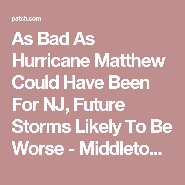 As Bad As Hurricane Matthew Could Have Been For NJ, Future Storms Likely To Be Worse - Middletown, NJ Patch
