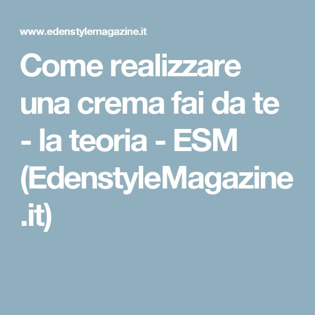 Come realizzare una crema fai da te - la teoria - ESM (EdenstyleMagazine.it)
